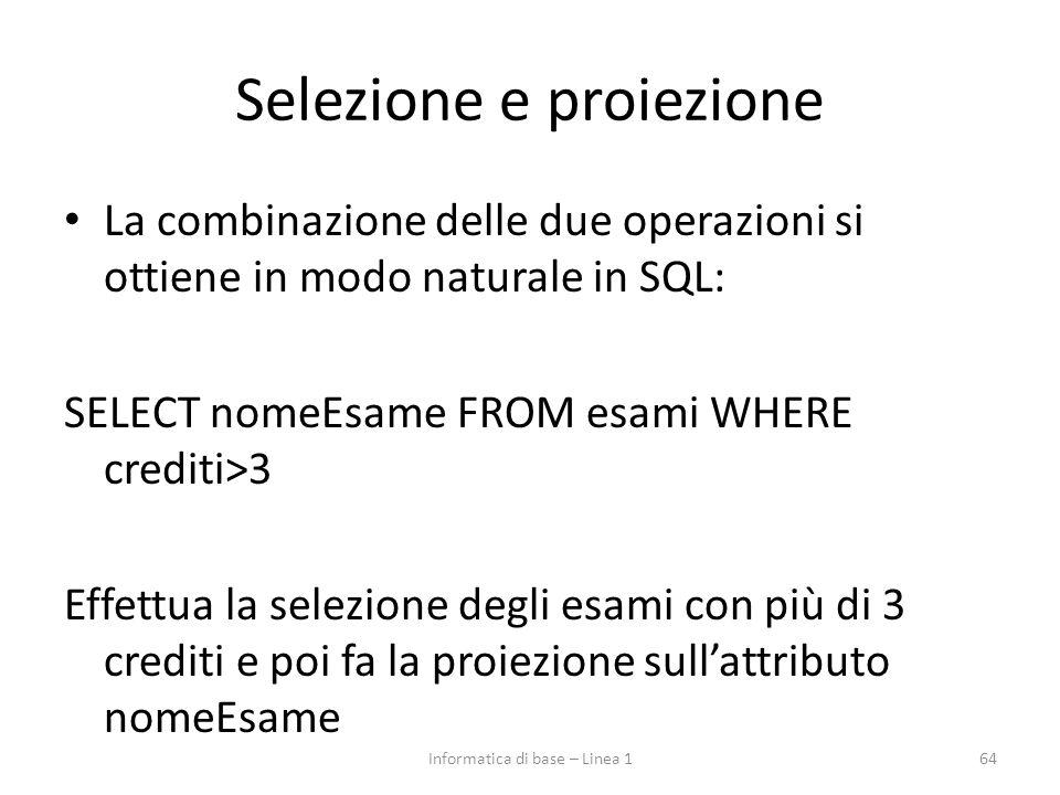 Selezione e proiezione La combinazione delle due operazioni si ottiene in modo naturale in SQL: SELECT nomeEsame FROM esami WHERE crediti>3 Effettua la selezione degli esami con più di 3 crediti e poi fa la proiezione sull'attributo nomeEsame 64Informatica di base – Linea 1