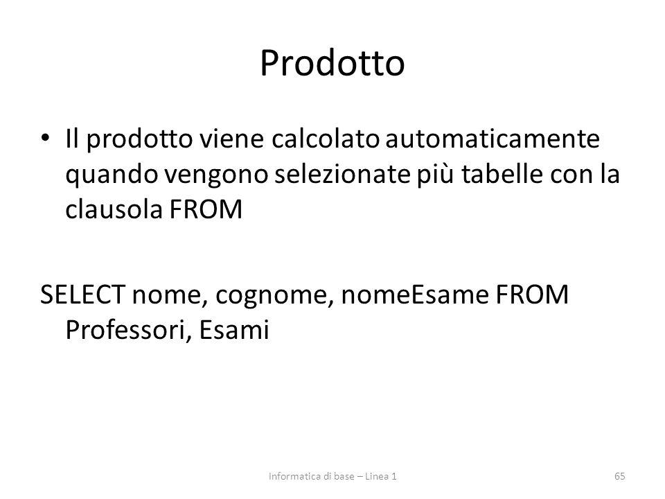 Prodotto Il prodotto viene calcolato automaticamente quando vengono selezionate più tabelle con la clausola FROM SELECT nome, cognome, nomeEsame FROM Professori, Esami 65Informatica di base – Linea 1