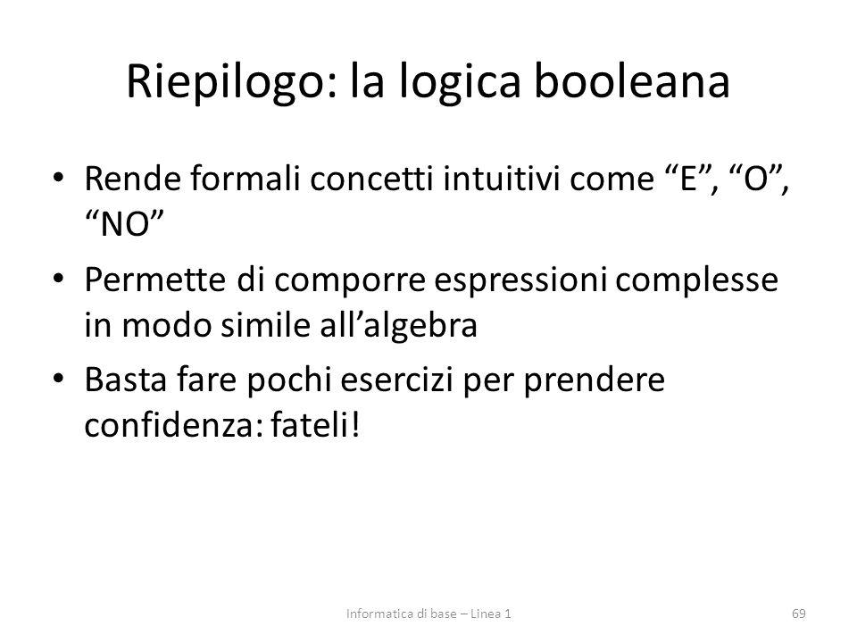 Riepilogo: la logica booleana Rende formali concetti intuitivi come E , O , NO Permette di comporre espressioni complesse in modo simile all'algebra Basta fare pochi esercizi per prendere confidenza: fateli.