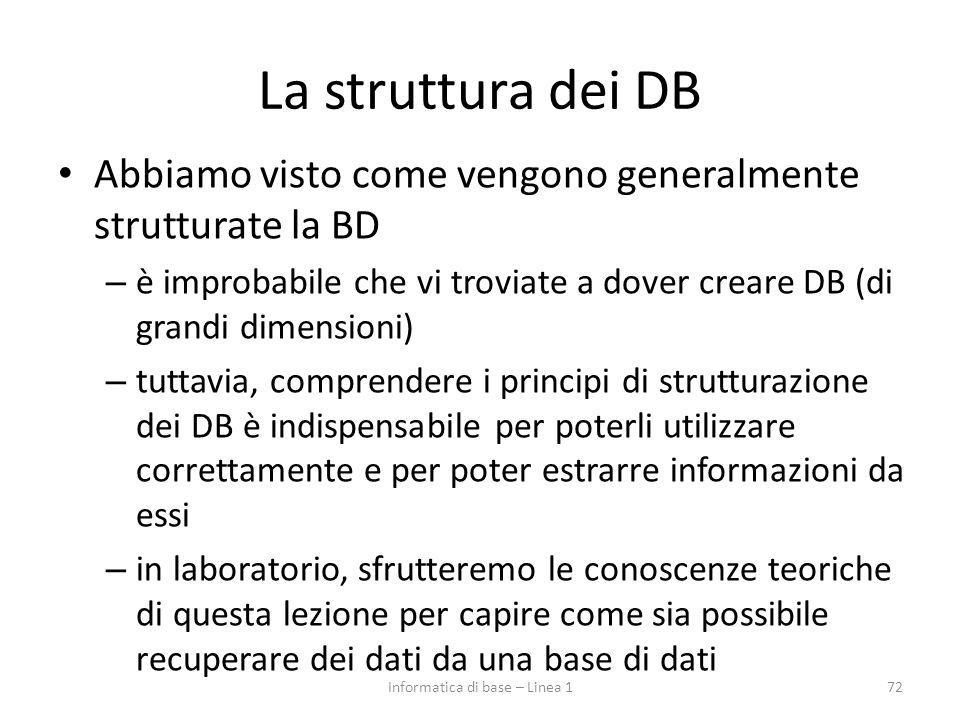 La struttura dei DB Abbiamo visto come vengono generalmente strutturate la BD – è improbabile che vi troviate a dover creare DB (di grandi dimensioni) – tuttavia, comprendere i principi di strutturazione dei DB è indispensabile per poterli utilizzare correttamente e per poter estrarre informazioni da essi – in laboratorio, sfrutteremo le conoscenze teoriche di questa lezione per capire come sia possibile recuperare dei dati da una base di dati 72Informatica di base – Linea 1