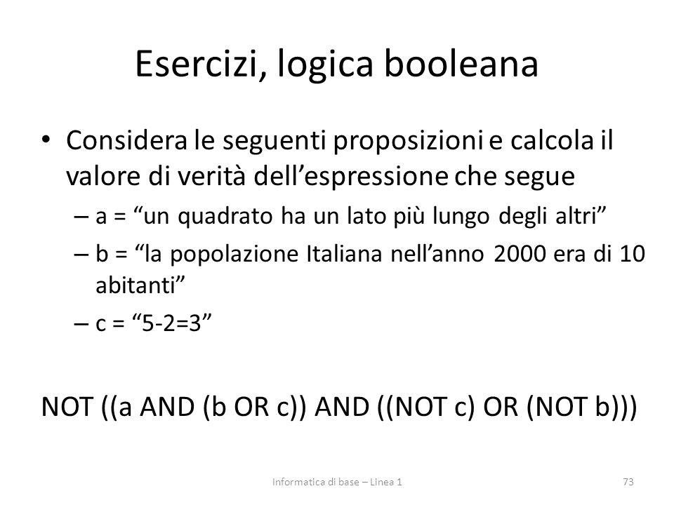 Esercizi, logica booleana Considera le seguenti proposizioni e calcola il valore di verità dell'espressione che segue – a = un quadrato ha un lato più lungo degli altri – b = la popolazione Italiana nell'anno 2000 era di 10 abitanti – c = 5-2=3 NOT ((a AND (b OR c)) AND ((NOT c) OR (NOT b))) 73Informatica di base – Linea 1