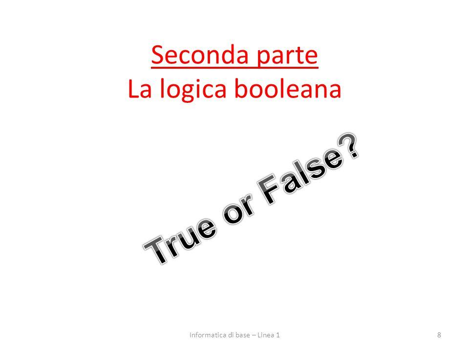 Seconda parte La logica booleana 8Informatica di base – Linea 1