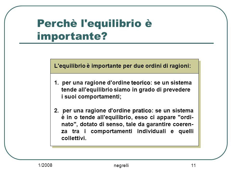 1/2008 negrelli 11 Perchè l'equilibrio è importante? L'equilibrio è importante per due ordini di ragioni: teorico 1. per una ragione d'ordine teorico: