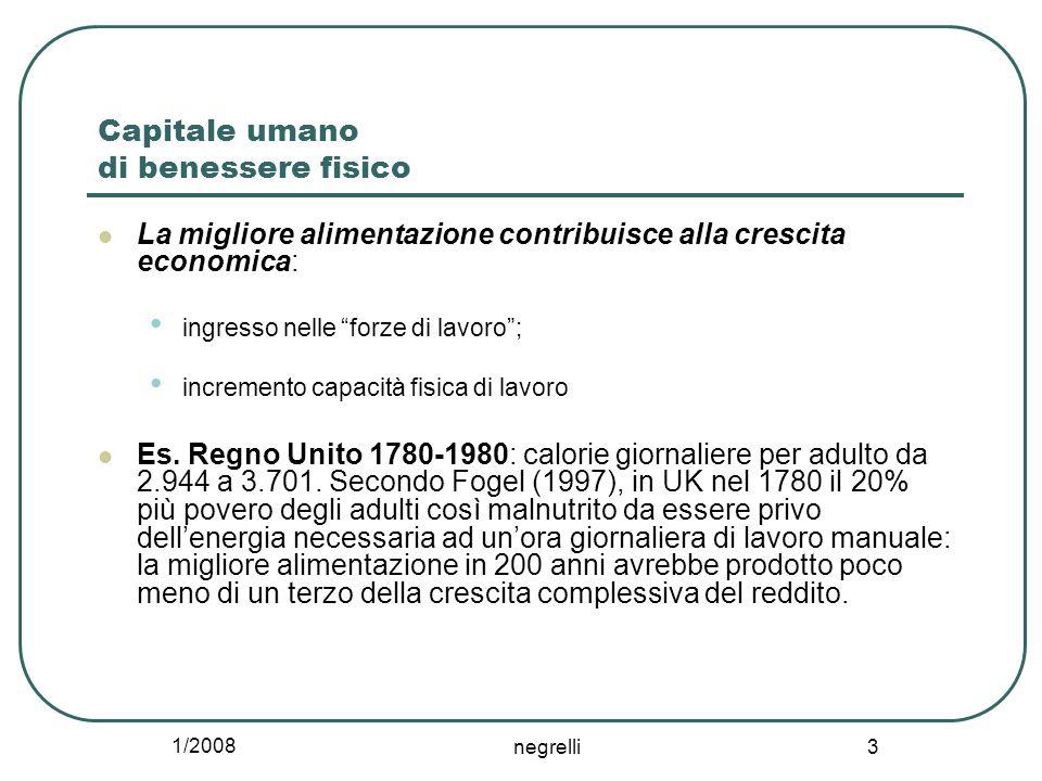 1/2008 negrelli 3 Capitale umano di benessere fisico La migliore alimentazione contribuisce alla crescita economica: ingresso nelle forze di lavoro ; incremento capacità fisica di lavoro Es.