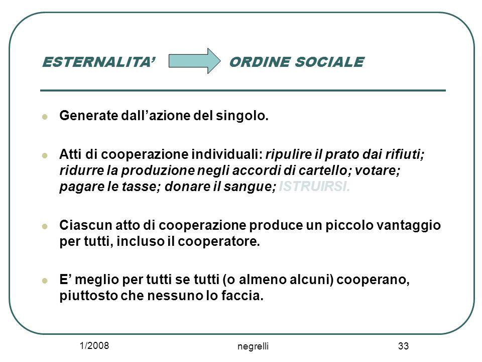 1/2008 negrelli 33 ESTERNALITA' ORDINE SOCIALE Generate dall'azione del singolo. Atti di cooperazione individuali: ripulire il prato dai rifiuti; ridu