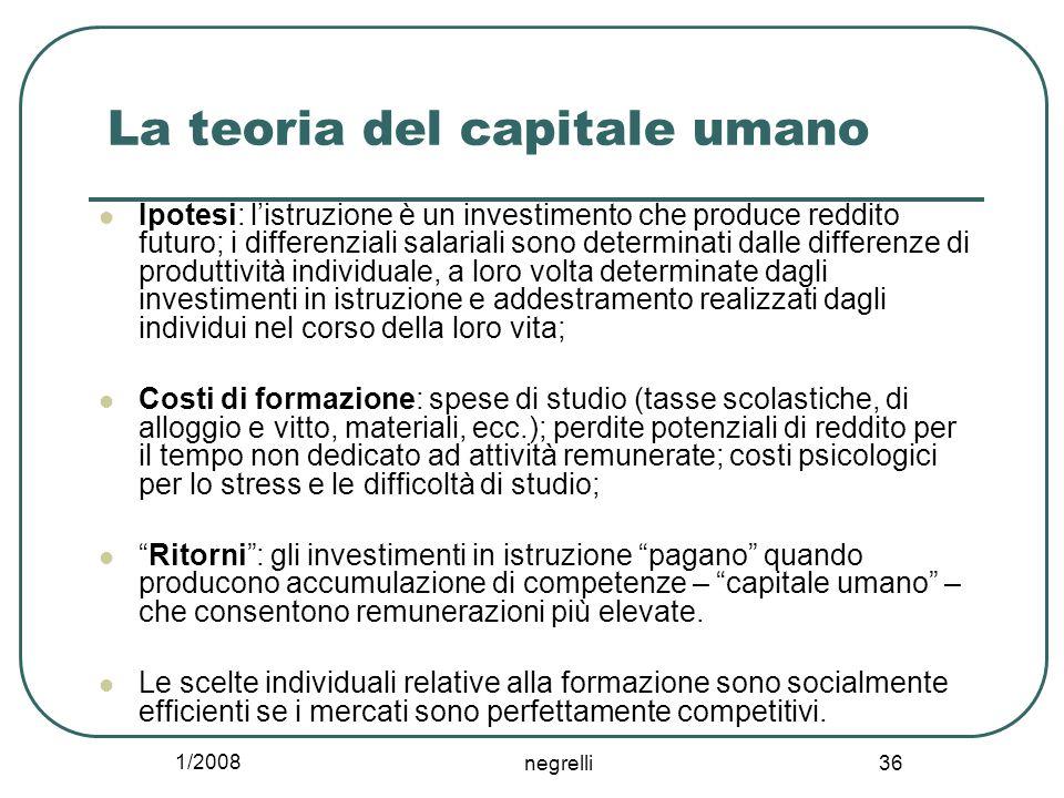 1/2008 negrelli 36 La teoria del capitale umano Ipotesi: l'istruzione è un investimento che produce reddito futuro; i differenziali salariali sono det
