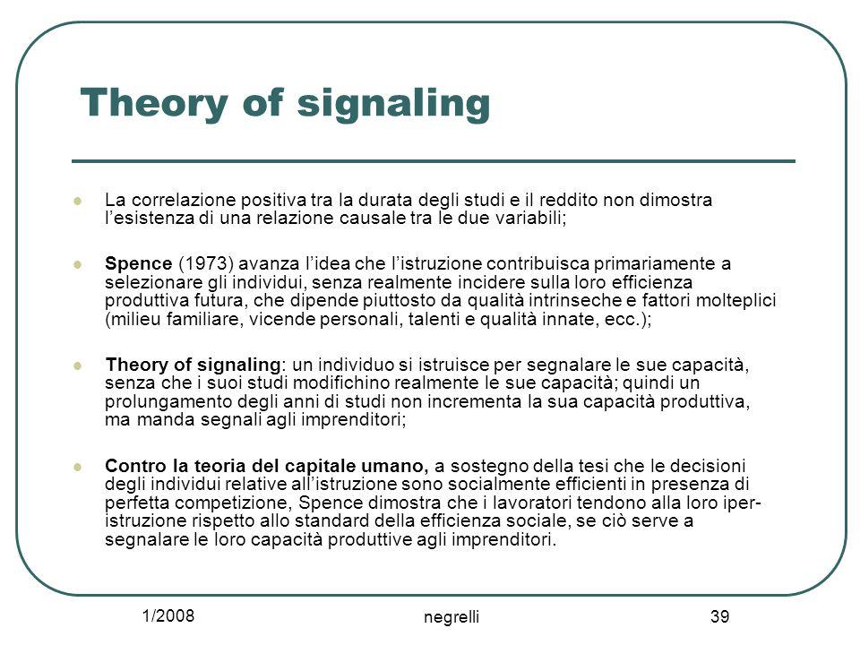 1/2008 negrelli 39 Theory of signaling La correlazione positiva tra la durata degli studi e il reddito non dimostra l'esistenza di una relazione causa