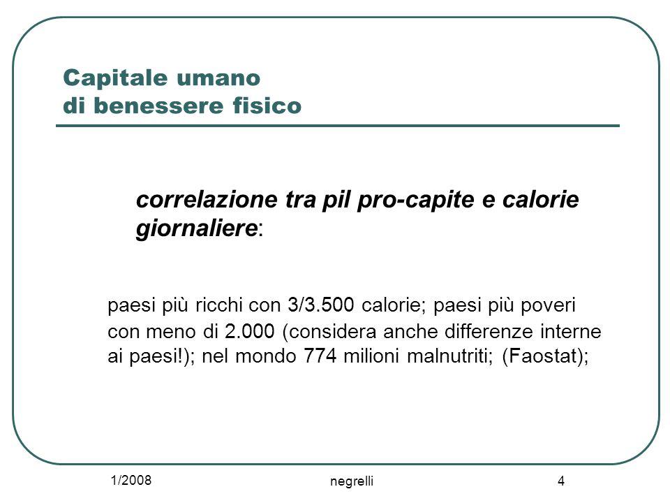 1/2008 negrelli 4 Capitale umano di benessere fisico correlazione tra pil pro-capite e calorie giornaliere: paesi più ricchi con 3/3.500 calorie; paesi più poveri con meno di 2.000 (considera anche differenze interne ai paesi!); nel mondo 774 milioni malnutriti; (Faostat);