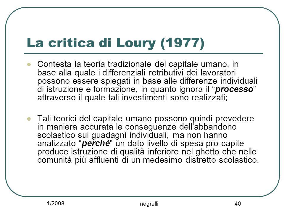1/2008 negrelli 40 La critica di Loury (1977) Contesta la teoria tradizionale del capitale umano, in base alla quale i differenziali retributivi dei l