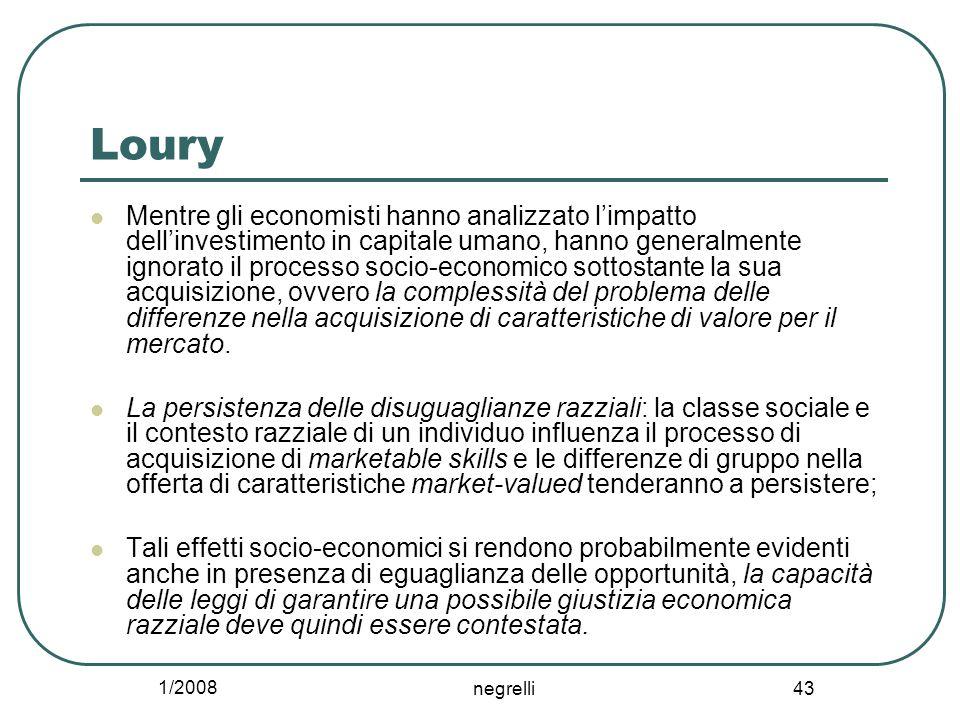 1/2008 negrelli 43 Loury Mentre gli economisti hanno analizzato l'impatto dell'investimento in capitale umano, hanno generalmente ignorato il processo socio-economico sottostante la sua acquisizione, ovvero la complessità del problema delle differenze nella acquisizione di caratteristiche di valore per il mercato.