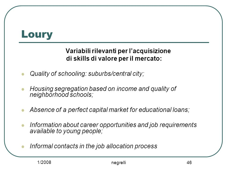 1/2008 negrelli 46 Loury Variabili rilevanti per l'acquisizione di skills di valore per il mercato: Quality of schooling: suburbs/central city; Housing segregation based on income and quality of neighborhood schools; Absence of a perfect capital market for educational loans; Information about career opportunities and job requirements available to young people; Informal contacts in the job allocation process