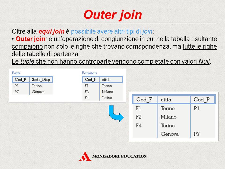 Outer join Oltre alla equi join è possibile avere altri tipi di join: Outer join: è un'operazione di congiunzione in cui nella tabella risultante compaiono non solo le righe che trovano corrispondenza, ma tutte le righe delle tabelle di partenza.