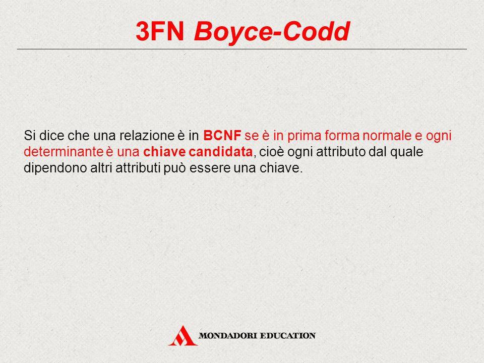 3FN Boyce-Codd Si dice che una relazione è in BCNF se è in prima forma normale e ogni determinante è una chiave candidata, cioè ogni attributo dal quale dipendono altri attributi può essere una chiave.