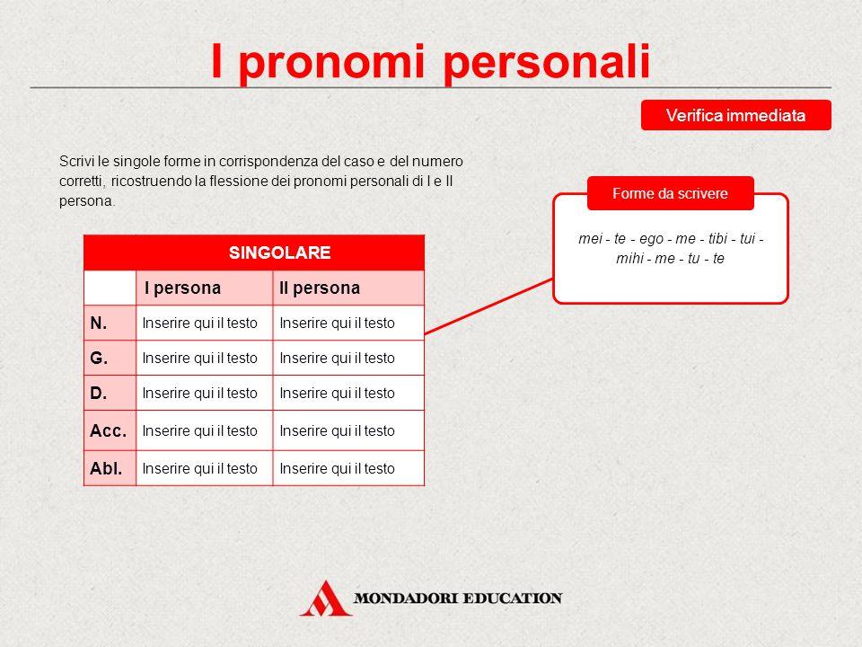 I pronomi personali I pronomi personali presentano le seguenti caratteristiche: non presentano distinzioni di genere; il vocativo non è usato (o è uguale al nominativo); il tema del plurale è diverso rispetto a quello del singolare; sono uguali le forme dell'accusativo e ablativo singolari.