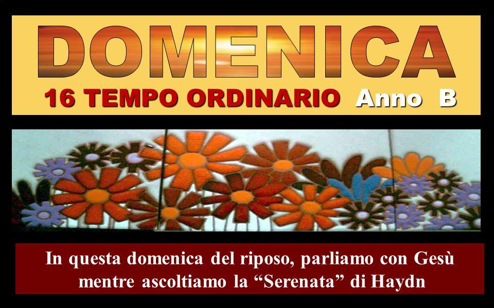 16 TEMPO ORDINARIO Anno B In questa domenica del riposo, parliamo con Gesù mentre ascoltiamo la Serenata di Haydn Regina