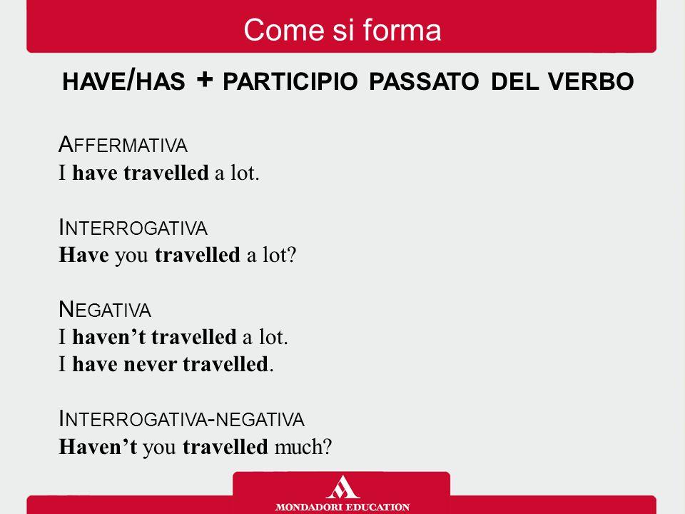 HAVE / HAS + PARTICIPIO PASSATO DEL VERBO A FFERMATIVA I have travelled a lot.