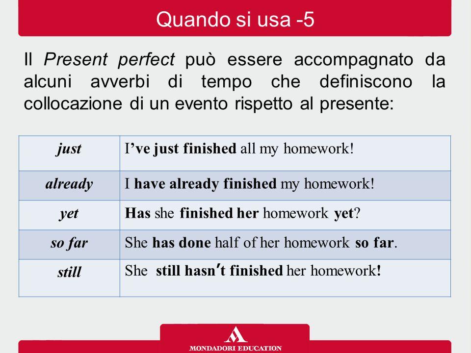 Il Present perfect può essere accompagnato da alcuni avverbi di tempo che definiscono la collocazione di un evento rispetto al presente: justI've just finished all my homework.