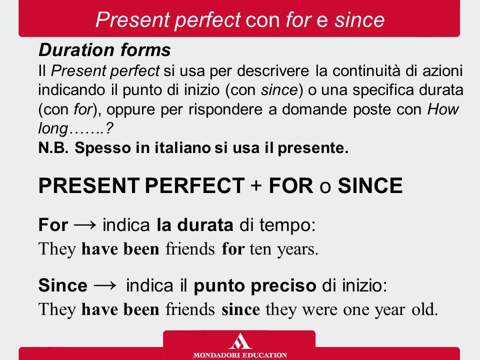 Duration forms Il Present perfect si usa per descrivere la continuità di azioni indicando il punto di inizio (con since) o una specifica durata (con for), oppure per rispondere a domande poste con How long……..