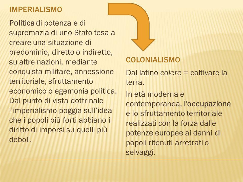 IMPERIALISMO COLONIALISMO Politica di potenza e di supremazia di uno Stato tesa a creare una situazione di predominio, diretto o indiretto, su altre n