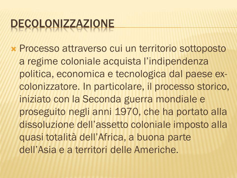  Processo attraverso cui un territorio sottoposto a regime coloniale acquista l'indipendenza politica, economica e tecnologica dal paese ex- colonizz