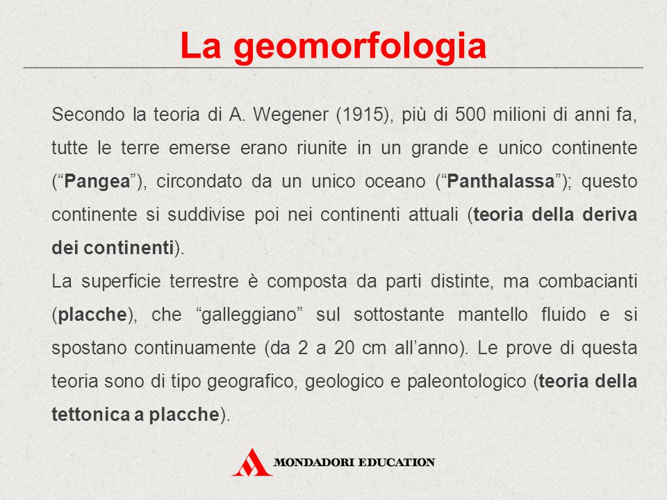 La geomorfologia Secondo la teoria di A. Wegener (1915), più di 500 milioni di anni fa, tutte le terre emerse erano riunite in un grande e unico conti