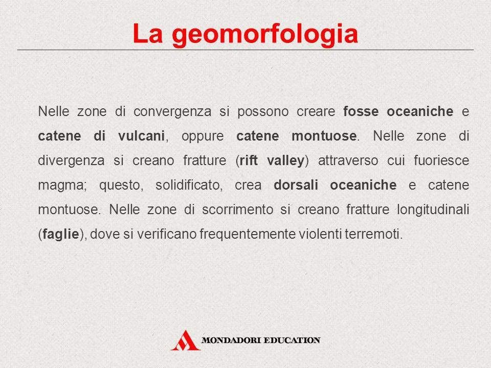 La geomorfologia Nelle zone di convergenza si possono creare fosse oceaniche e catene di vulcani, oppure catene montuose. Nelle zone di divergenza si