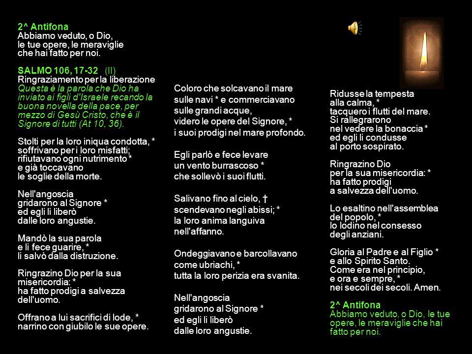1^ Antifona Ringraziamo Dio per la sua misericordia: ha fatto prodigi a salvezza dell'uomo. SALMO 106, 1-16 (I) Ringraziamento per la liberazione Ques