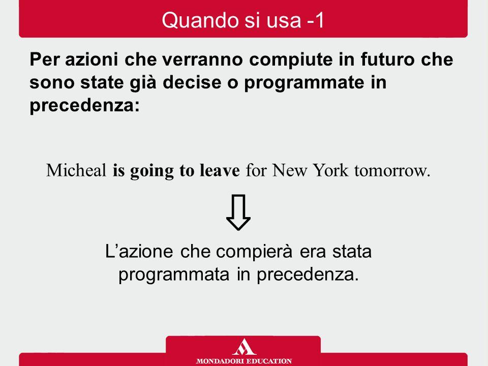 Micheal is going to leave for New York tomorrow. ⇩ L'azione che compierà era stata programmata in precedenza. Quando si usa -1 Per azioni che verranno