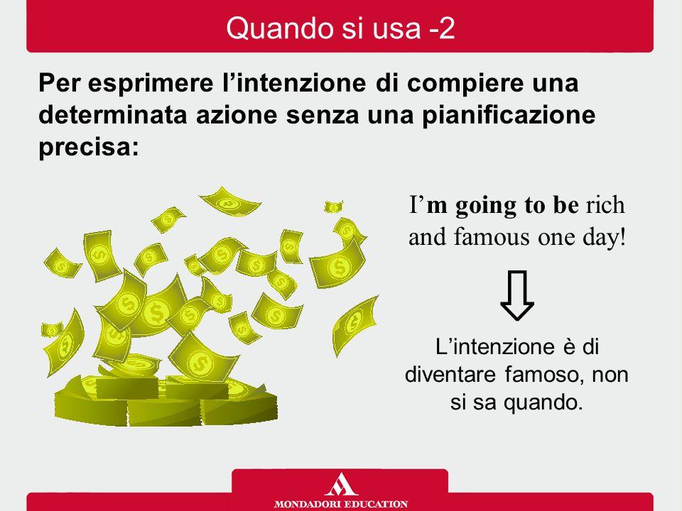 I'm going to be rich and famous one day! ⇩ L'intenzione è di diventare famoso, non si sa quando. Per esprimere l'intenzione di compiere una determinat