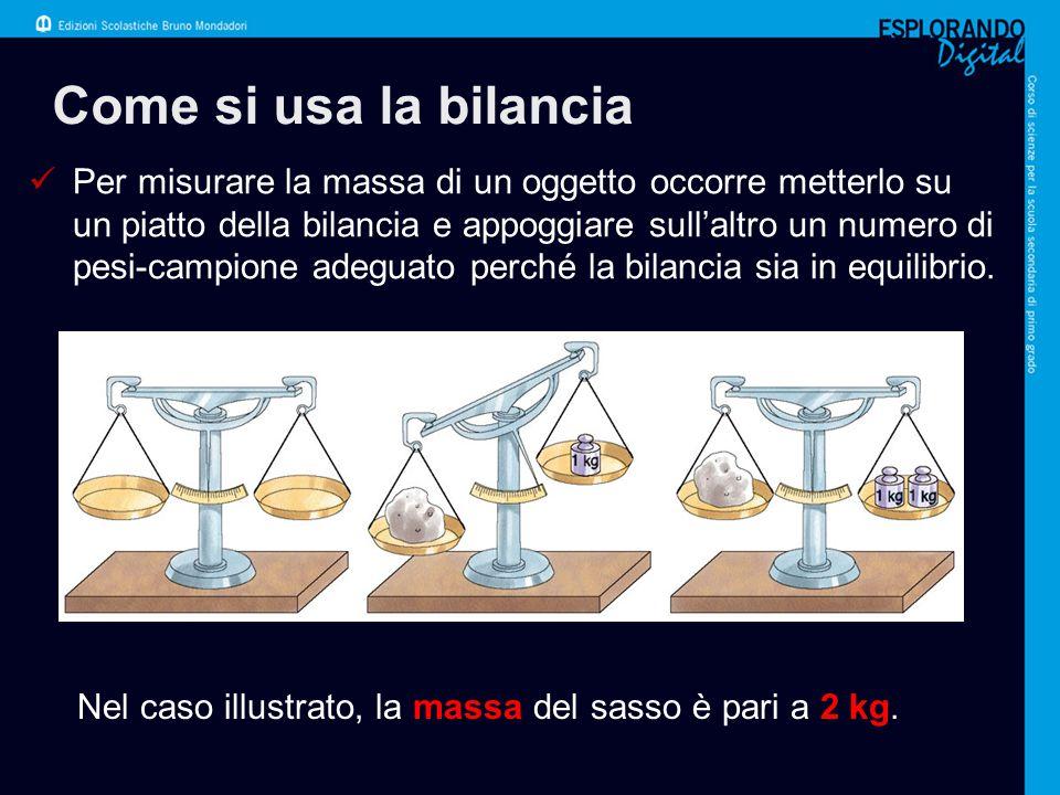 Come si usa la bilancia Per misurare la massa di un oggetto occorre metterlo su un piatto della bilancia e appoggiare sull'altro un numero di pesi-campione adeguato perché la bilancia sia in equilibrio.