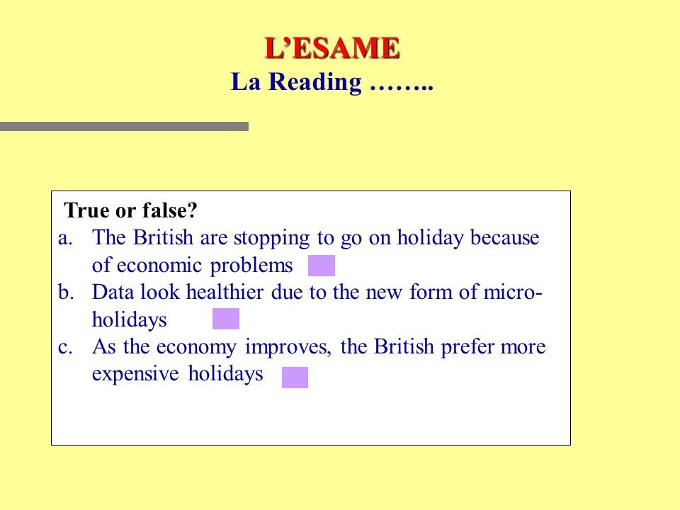 L'ESAME La Reading …….. True or false? a.The British are stopping to go on holiday because of economic problems b.Data look healthier due to the new f