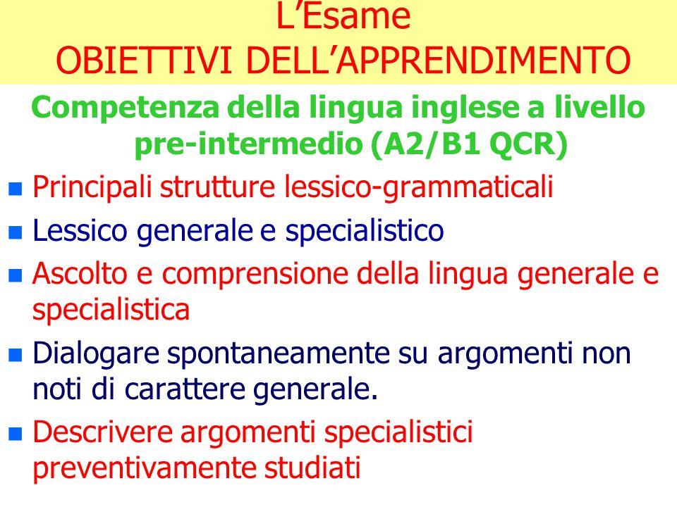 L'Esame OBIETTIVI DELL'APPRENDIMENTO Competenza della lingua inglese a livello pre-intermedio (A2/B1 QCR) n n Principali strutture lessico-grammatical