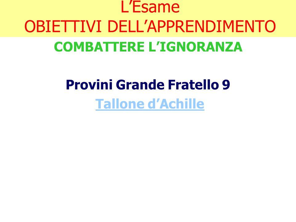 L'Esame OBIETTIVI DELL'APPRENDIMENTO COMBATTERE L'IGNORANZA Provini Grande Fratello 9 Tallone d'Achille
