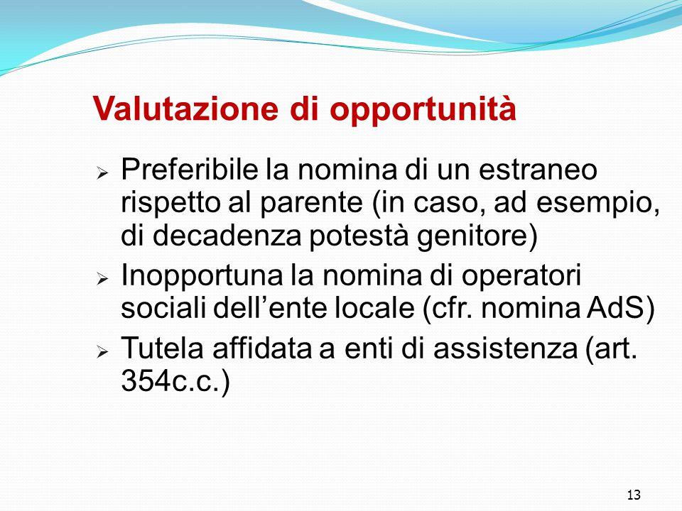 13 Valutazione di opportunità  Preferibile la nomina di un estraneo rispetto al parente (in caso, ad esempio, di decadenza potestà genitore)  Inopportuna la nomina di operatori sociali dell'ente locale (cfr.