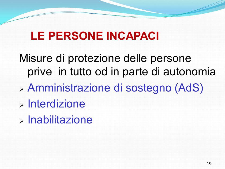 19 LE PERSONE INCAPACI Misure di protezione delle persone prive in tutto od in parte di autonomia  Amministrazione di sostegno (AdS)  Interdizione  Inabilitazione