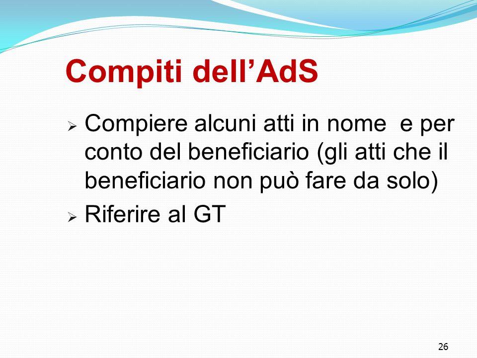 26 Compiti dell'AdS  Compiere alcuni atti in nome e per conto del beneficiario (gli atti che il beneficiario non può fare da solo)  Riferire al GT
