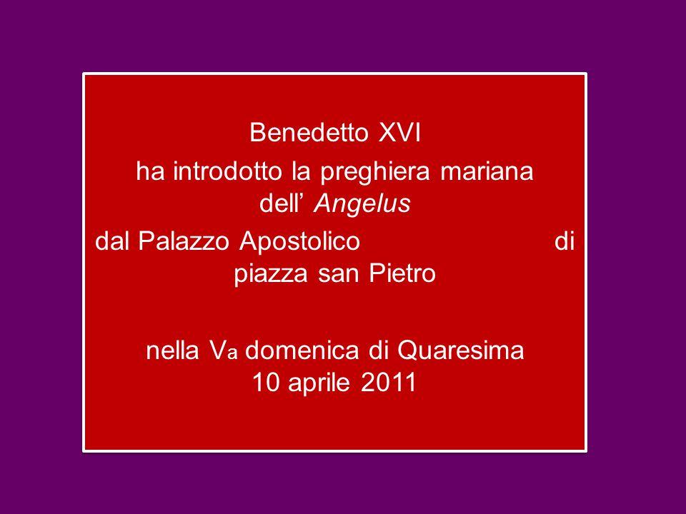 Benedetto XVI ha introdotto la preghiera mariana dell' Angelus dal Palazzo Apostolico di piazza san Pietro nella V a domenica di Quaresima 10 aprile 2011 Benedetto XVI ha introdotto la preghiera mariana dell' Angelus dal Palazzo Apostolico di piazza san Pietro nella V a domenica di Quaresima 10 aprile 2011