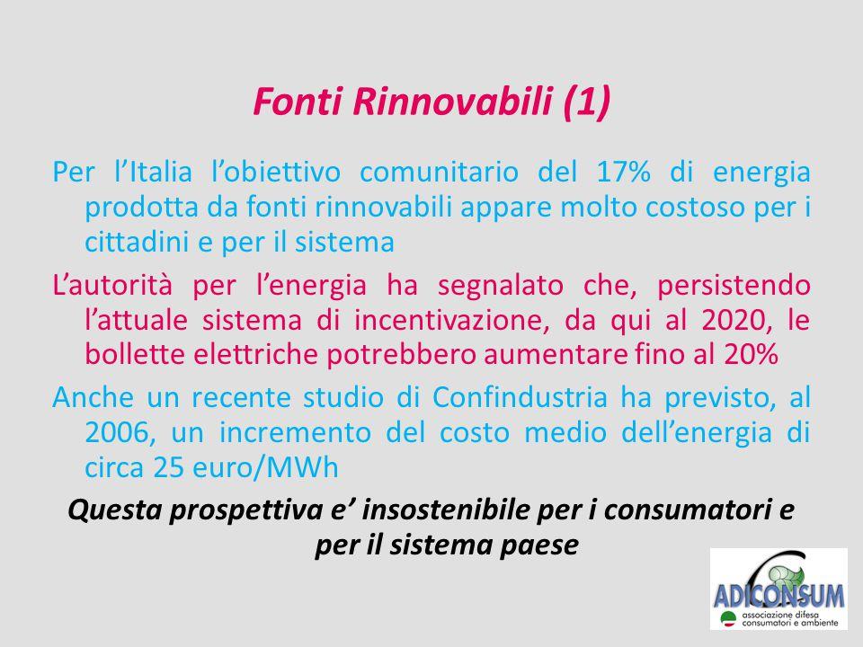 Fonti Rinnovabili (1) Per l'Italia l'obiettivo comunitario del 17% di energia prodotta da fonti rinnovabili appare molto costoso per i cittadini e per il sistema L'autorità per l'energia ha segnalato che, persistendo l'attuale sistema di incentivazione, da qui al 2020, le bollette elettriche potrebbero aumentare fino al 20% Anche un recente studio di Confindustria ha previsto, al 2006, un incremento del costo medio dell'energia di circa 25 euro/MWh Questa prospettiva e' insostenibile per i consumatori e per il sistema paese