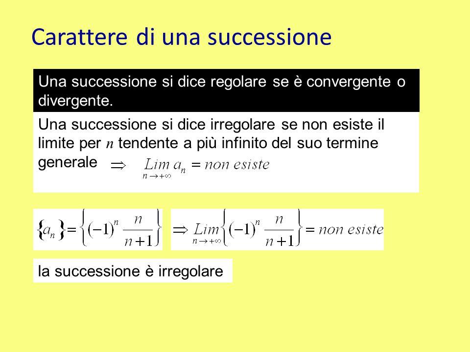 Carattere di una successione Una successione si dice regolare se è convergente o divergente. Una successione si dice irregolare se non esiste il limit