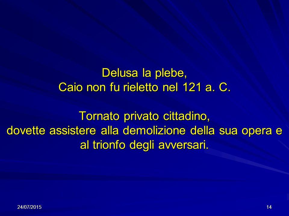 Delusa la plebe, Caio non fu rieletto nel 121 a. C. Tornato privato cittadino, dovette assistere alla demolizione della sua opera e al trionfo degli a