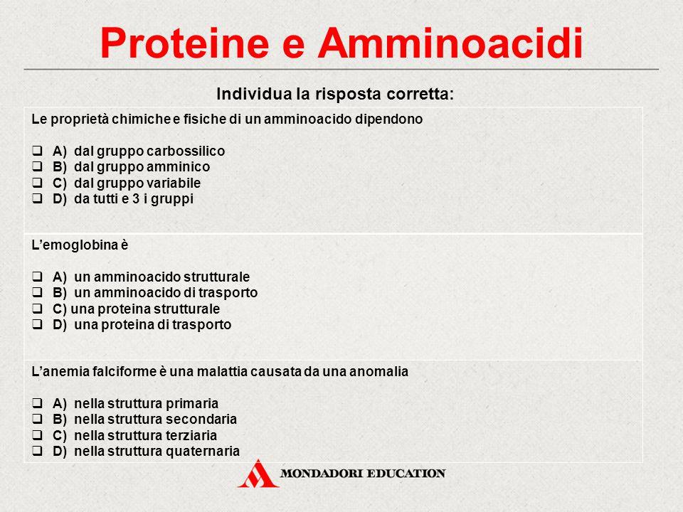 Proteine e Amminoacidi Individua la risposta corretta: Le proprietà chimiche e fisiche di un amminoacido dipendono  A) dal gruppo carbossilico  B) d