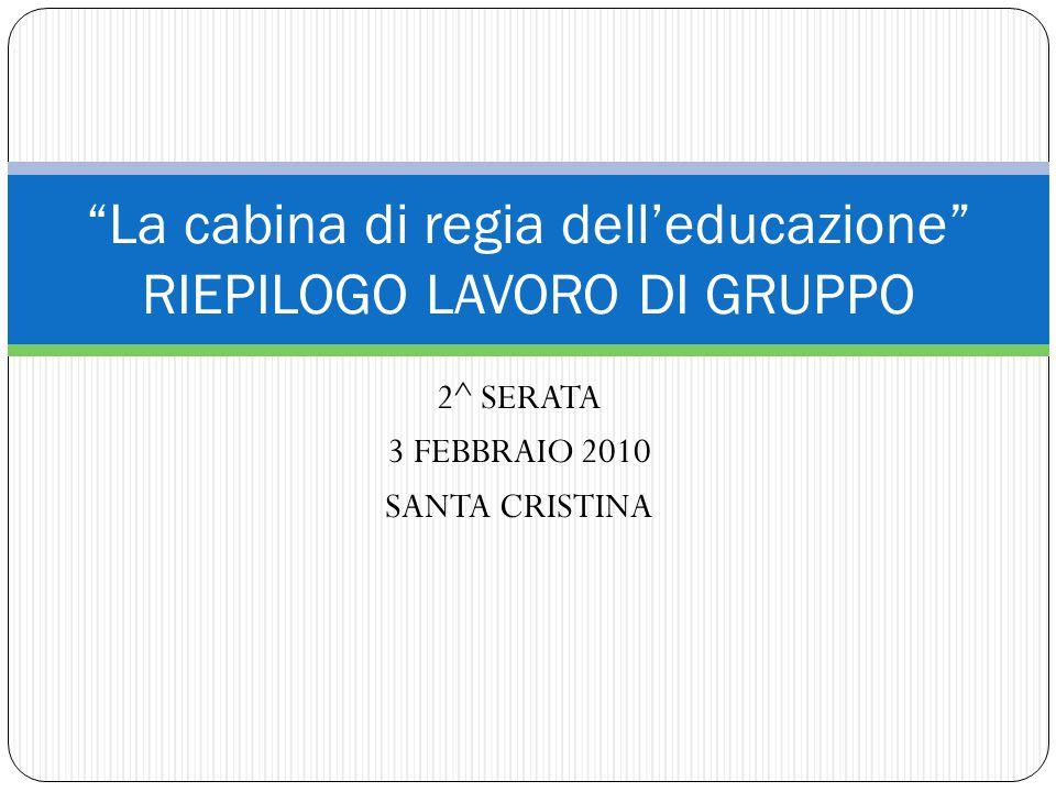2^ SERATA 3 FEBBRAIO 2010 SANTA CRISTINA La cabina di regia dell'educazione RIEPILOGO LAVORO DI GRUPPO