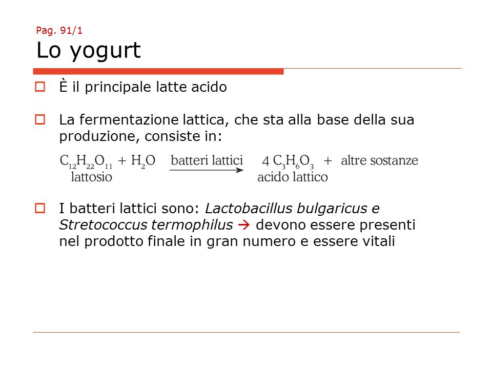 Pag. 91/1 Lo yogurt  È il principale latte acido  La fermentazione lattica, che sta alla base della sua produzione, consiste in:  I batteri lattici