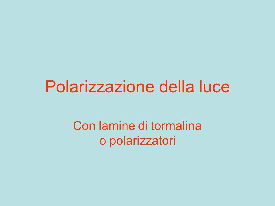 Polarizzazione della luce Con lamine di tormalina o polarizzatori