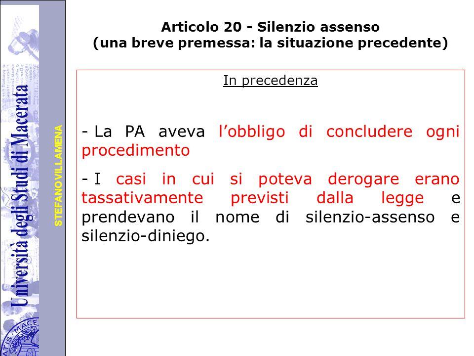 Università degli Studi di Perugia STEFANO VILLAMENA Articolo 20 - Silenzio assenso (una breve premessa: la situazione precedente) In precedenza - La PA aveva l'obbligo di concludere ogni procedimento - I casi in cui si poteva derogare erano tassativamente previsti dalla legge e prendevano il nome di silenzio-assenso e silenzio-diniego.