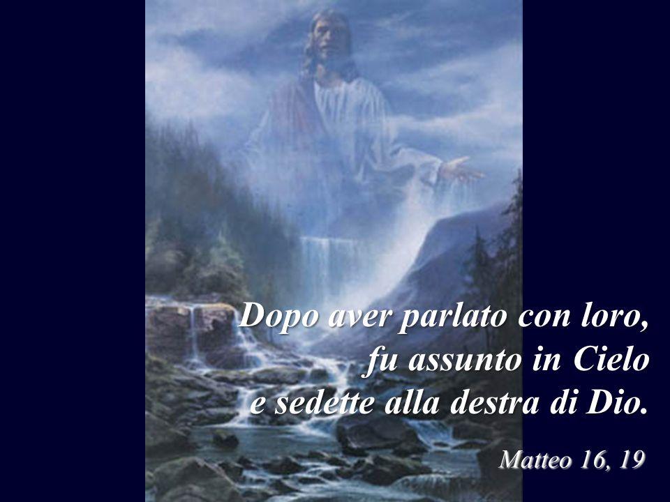 Dopo aver parlato con loro, fu assunto in Cielo e sedette alla destra di Dio. Matteo 16, 19