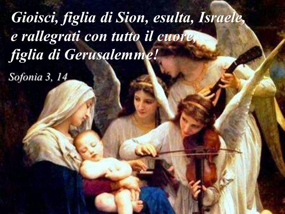 Gioisci, figlia di Sion, esulta, Israele, e rallegrati con tutto il cuore, figlia di Gerusalemme.