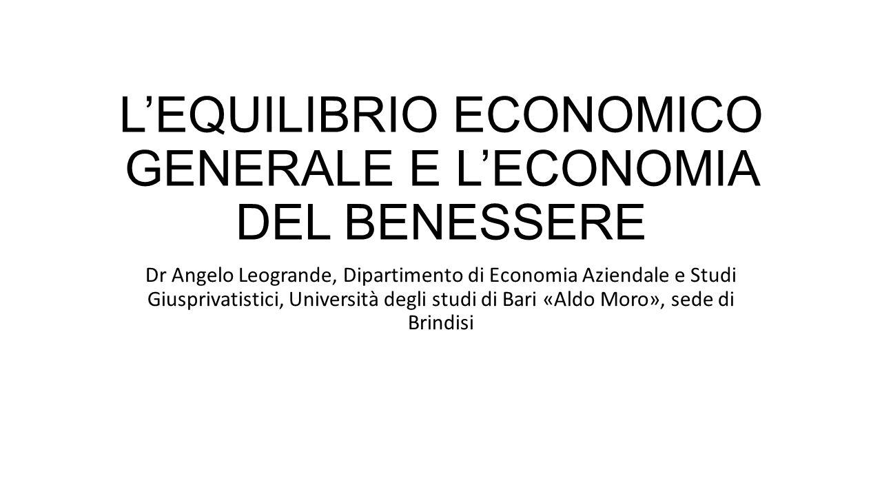 L'EQUILIBRIO ECONOMICO GENERALE E L'ECONOMIA DEL BENESSERE Dr Angelo Leogrande, Dipartimento di Economia Aziendale e Studi Giusprivatistici, Università degli studi di Bari «Aldo Moro», sede di Brindisi