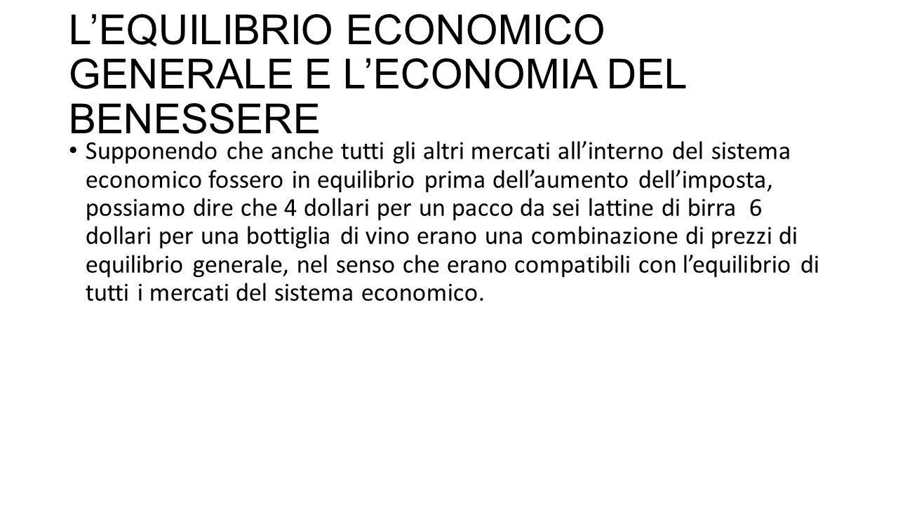 L'EQUILIBRIO ECONOMICO GENERALE E L'ECONOMIA DEL BENESSERE Supponendo che anche tutti gli altri mercati all'interno del sistema economico fossero in equilibrio prima dell'aumento dell'imposta, possiamo dire che 4 dollari per un pacco da sei lattine di birra 6 dollari per una bottiglia di vino erano una combinazione di prezzi di equilibrio generale, nel senso che erano compatibili con l'equilibrio di tutti i mercati del sistema economico.