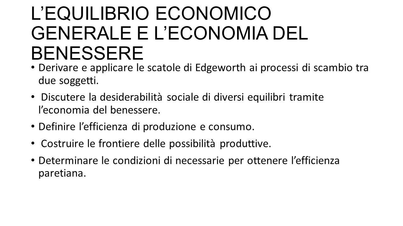 L'EQUILIBRIO ECONOMICO GENERALE E L'ECONOMIA DEL BENESSERE Derivare e applicare le scatole di Edgeworth ai processi di scambio tra due soggetti.